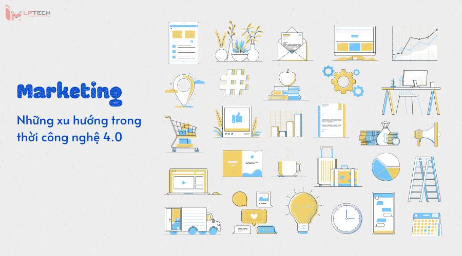 Những xu hướng Marketing 4.0 thời công nghệ