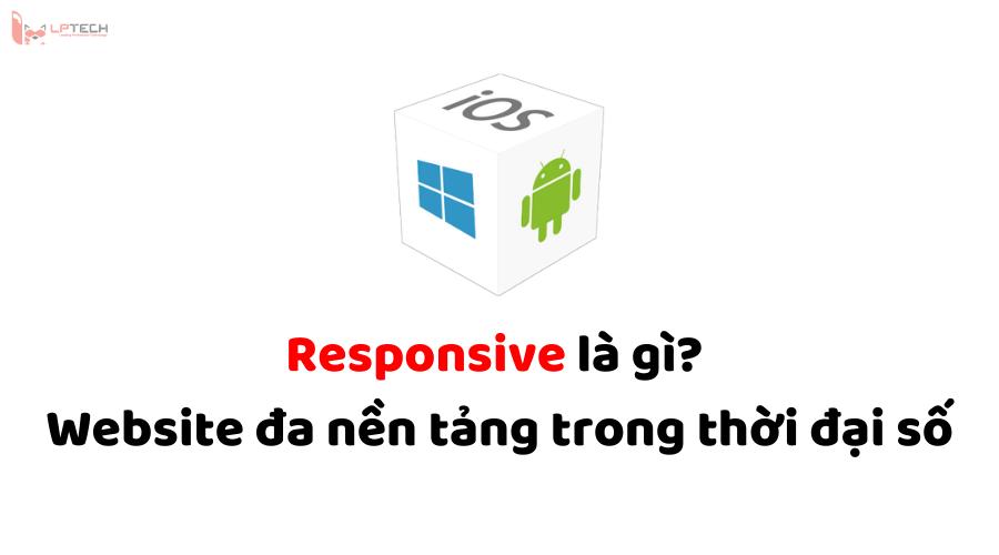 Responsive là gì? Website đa nền tảng trong thời đại số