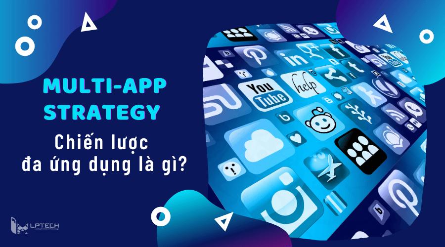 Multi-App Strategy - Chiến lược đa ứng dụng là gì?
