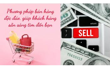 Phương pháp bán hàng độc đáo, giúp khách hàng sẵn sàng tìm đến bạn